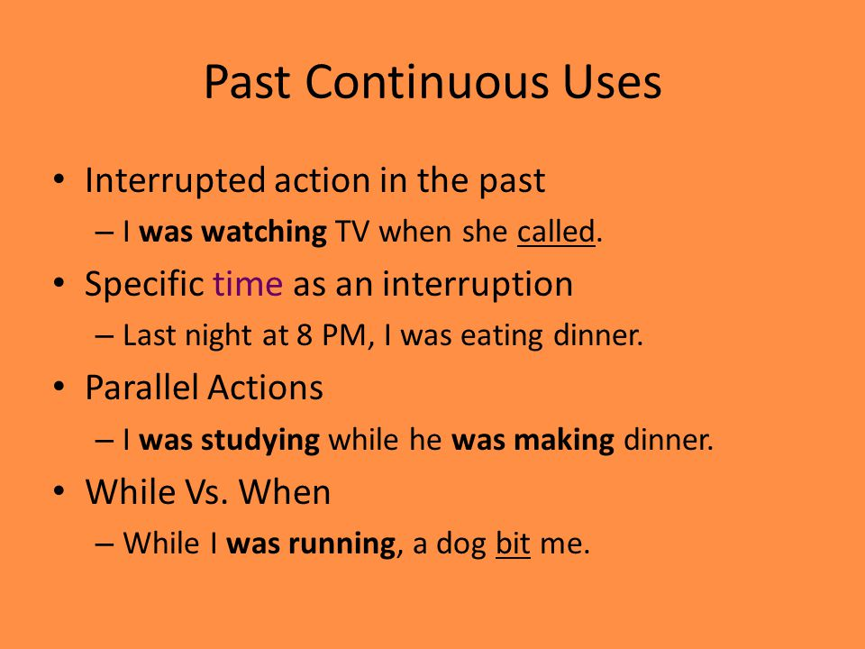 Past Continuous Uses Interrupted action in the past – I was watching TV when she called. Specific time as an interruption – Last night at 8 PM, I was