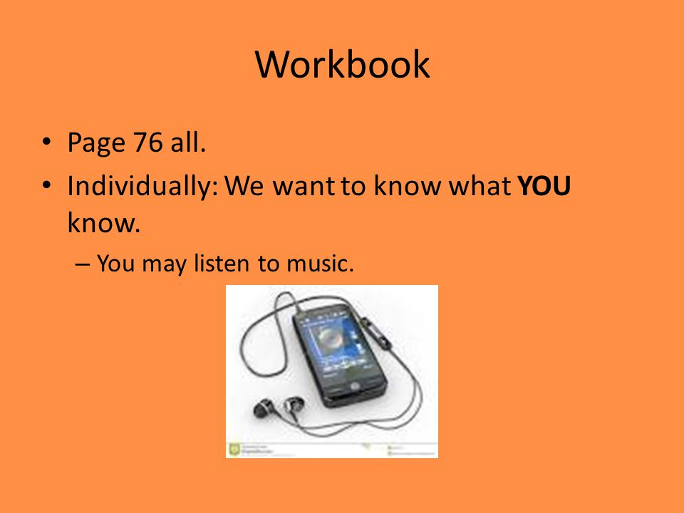 Workbook Page 76 all. Individually: We want to know what YOU know. – You may listen to music.