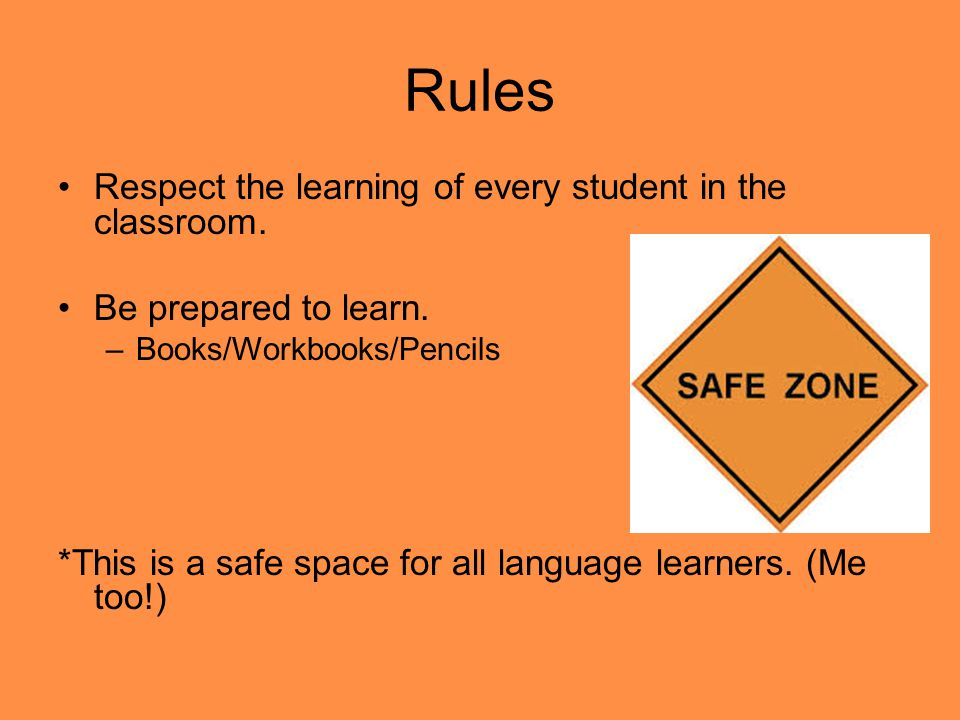 Rules Respect the learning of every student in the classroom.