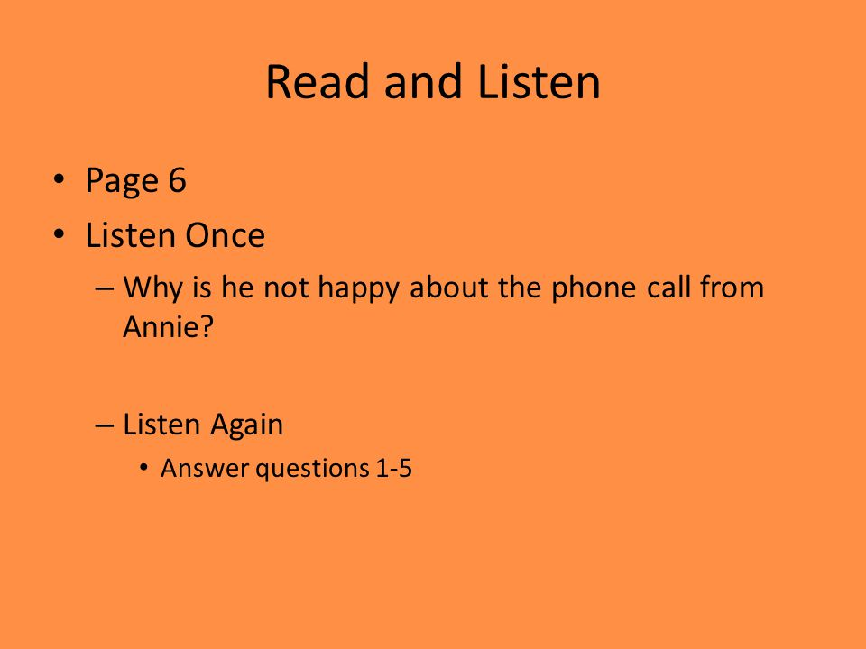 Read and Listen Page 6 Listen Once – Why is he not happy about the phone call from Annie? – Listen Again Answer questions 1-5