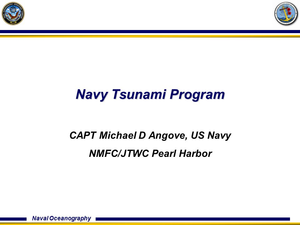 Naval Oceanography Navy Tsunami Program CAPT Michael D Angove, US Navy NMFC/JTWC Pearl Harbor