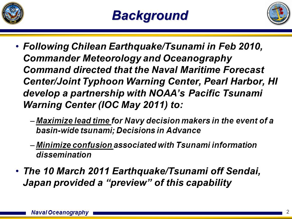 Naval Oceanography Background Following Chilean Earthquake/Tsunami in Feb 2010, Commander Meteorology and Oceanography Command directed that the Naval Maritime Forecast Center/Joint Typhoon Warning Center, Pearl Harbor, HI develop a partnership with NOAA's Pacific Tsunami Warning Center (IOC May 2011) to: –Maximize lead time for Navy decision makers in the event of a basin-wide tsunami; Decisions in Advance –Minimize confusion associated with Tsunami information dissemination The 10 March 2011 Earthquake/Tsunami off Sendai, Japan provided a preview of this capability 2