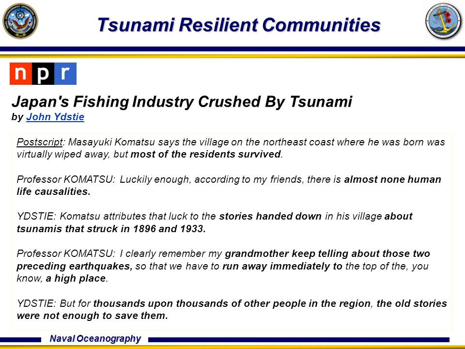 Naval Oceanography Tsunami Resilient Communities Japan s Fishing Industry Crushed By Tsunami by John YdstieJohn Ydstie Postscript: Masayuki Komatsu says the village on the northeast coast where he was born was virtually wiped away, but most of the residents survived.