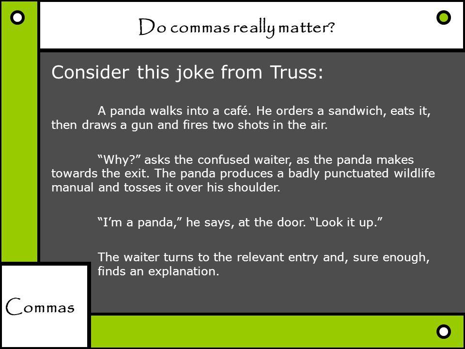 Commas Do commas really matter? Consider this joke from Truss: A panda walks into a café. He orders a sandwich, eats it, then draws a gun and fires tw