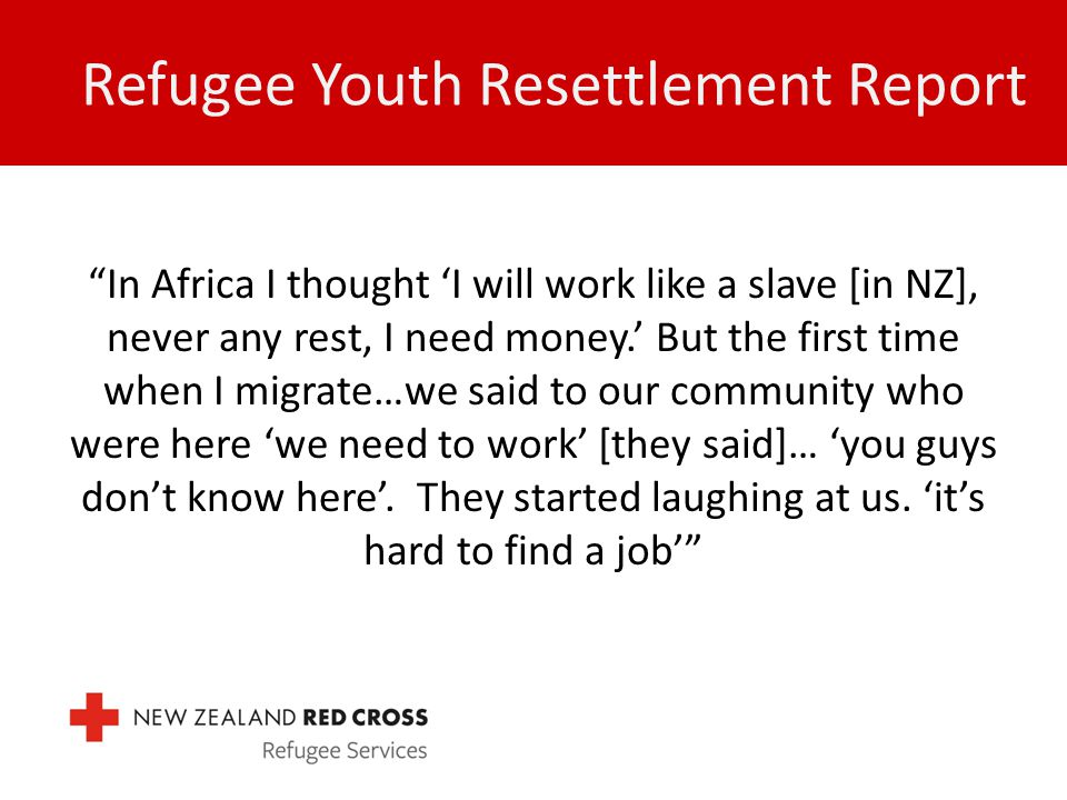 """Refugee Youth Resettlement Report """"In Africa I thought 'I will work like a slave [in NZ], never any rest, I need money.' But the first time when I mig"""