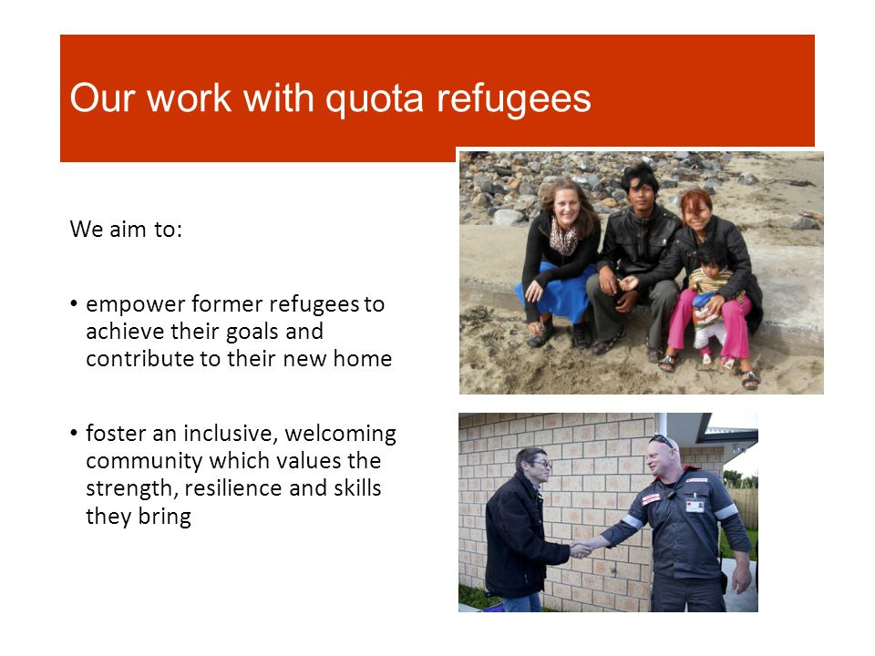 Our work with quota refugees We aim to: empower former refugees to achieve their goals and contribute to their new home foster an inclusive, welcoming