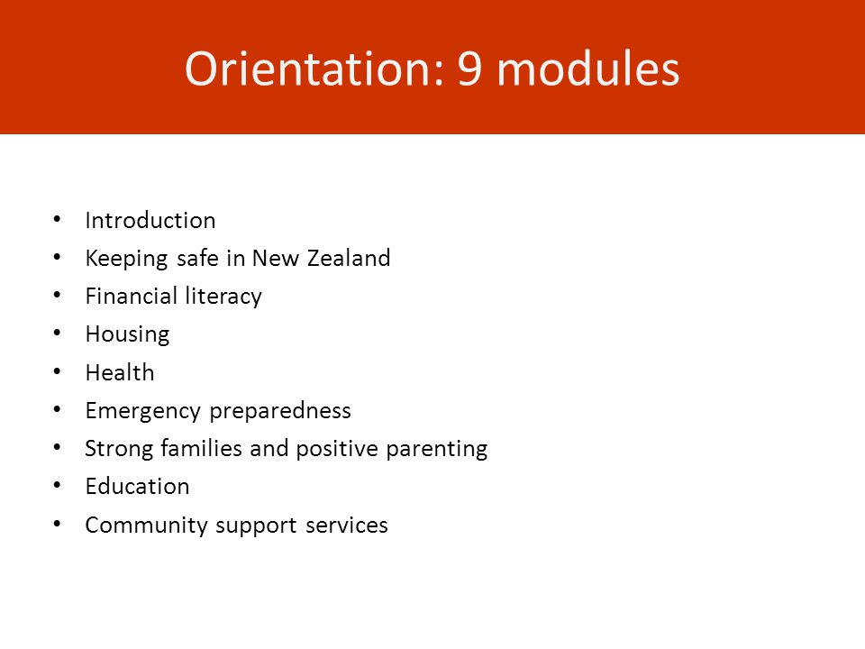 Orientation: 9 modules Introduction Keeping safe in New Zealand Financial literacy Housing Health Emergency preparedness Strong families and positive