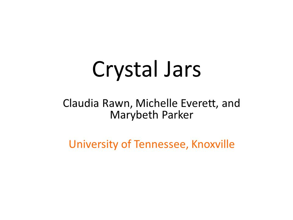 Crystal Jars Claudia Rawn, Michelle Everett, and Marybeth Parker University of Tennessee, Knoxville