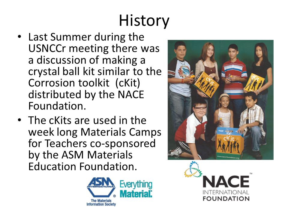 History Last Summer during the USNCCr meeting there was a discussion of making a crystal ball kit similar to the Corrosion toolkit (cKit) distributed by the NACE Foundation.