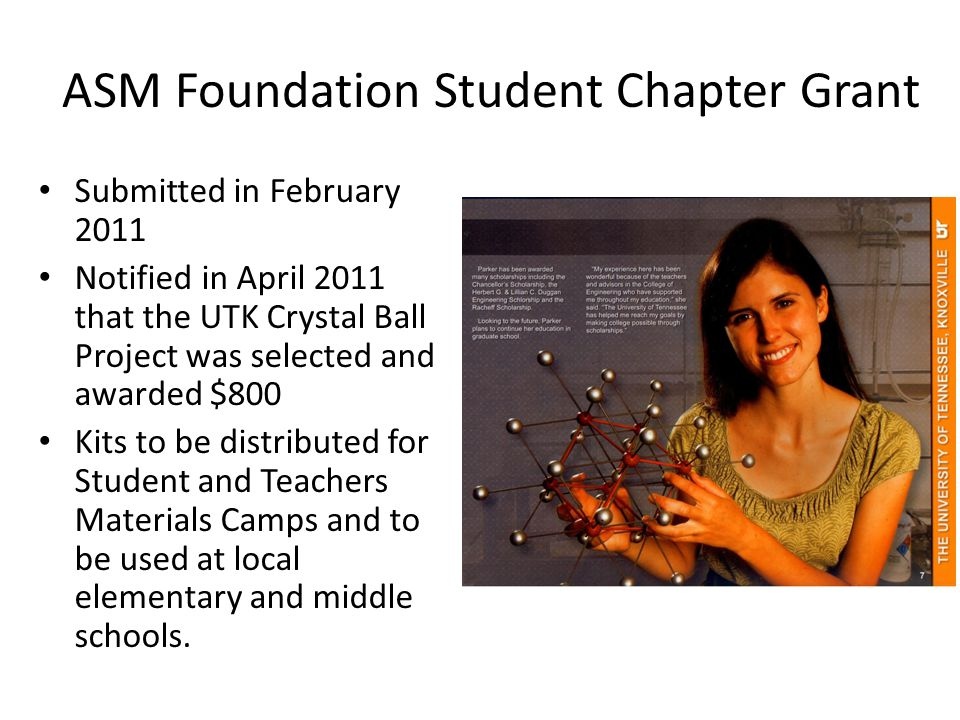 ASM Foundation Student Chapter Grant Submitted in February 2011 Notified in April 2011 that the UTK Crystal Ball Project was selected and awarded $800 Kits to be distributed for Student and Teachers Materials Camps and to be used at local elementary and middle schools.