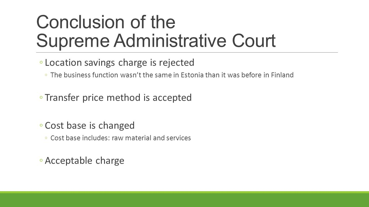 Conclusion of the Supreme Administrative Court ◦Location savings charge is rejected ◦The business function wasn't the same in Estonia than it was before in Finland ◦Transfer price method is accepted ◦Cost base is changed ◦Cost base includes: raw material and services ◦Acceptable charge