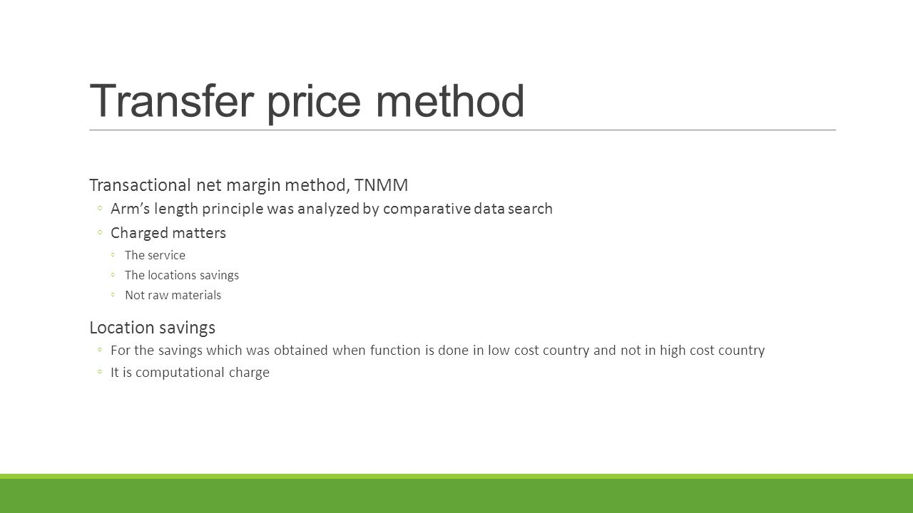Transfer price method Transactional net margin method, TNMM ◦Arm's length principle was analyzed by comparative data search ◦Charged matters ◦The service ◦The locations savings ◦Not raw materials Location savings ◦For the savings which was obtained when function is done in low cost country and not in high cost country ◦It is computational charge