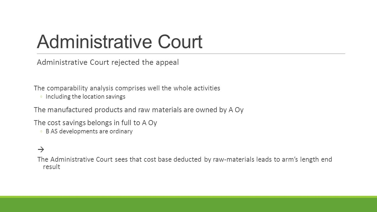 Administrative Court Administrative Court rejected the appeal The comparability analysis comprises well the whole activities ◦Including the location savings The manufactured products and raw materials are owned by A Oy The cost savings belongs in full to A Oy ◦B AS developments are ordinary  The Administrative Court sees that cost base deducted by raw-materials leads to arm's length end result