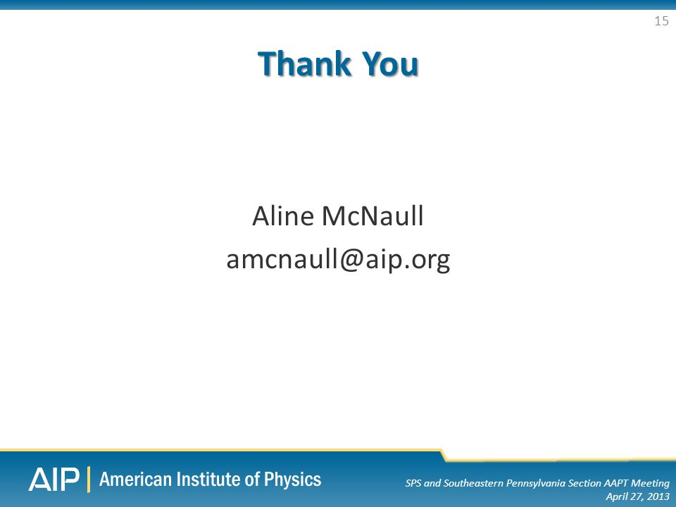 SPS and Southeastern Pennsylvania Section AAPT Meeting April 27, 2013 Thank You Aline McNaull amcnaull@aip.org 15