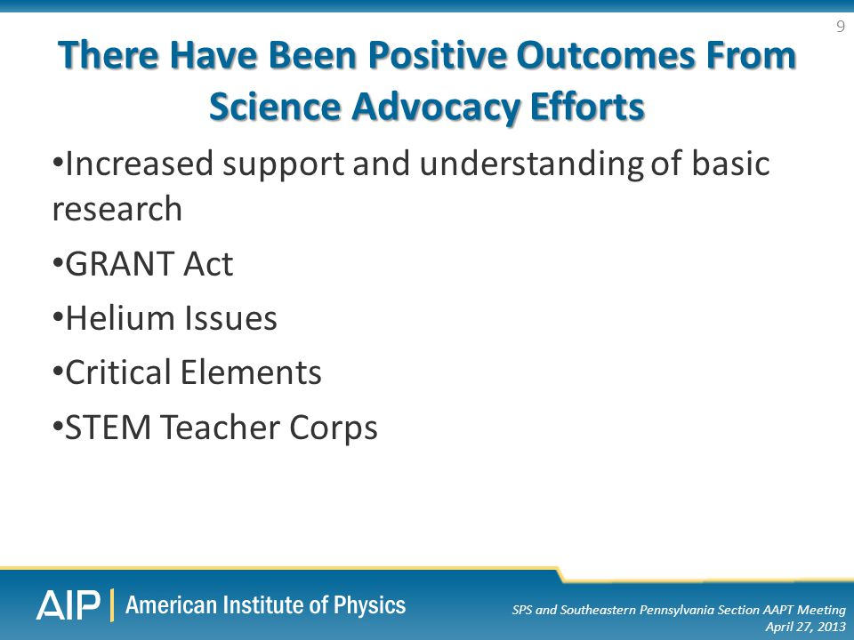 SPS and Southeastern Pennsylvania Section AAPT Meeting April 27, 2013 There Have Been Positive Outcomes From Science Advocacy Efforts Increased support and understanding of basic research GRANT Act Helium Issues Critical Elements STEM Teacher Corps 9