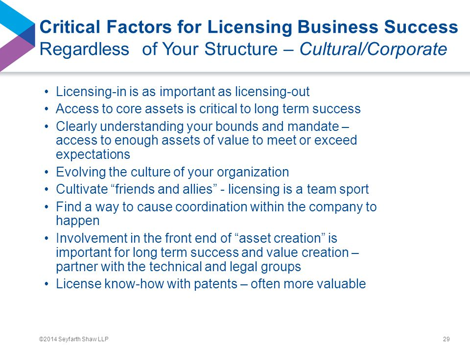©2014 Seyfarth Shaw LLP Critical Factors for Licensing Business Success Regardless of Your Structure – Cultural/Corporate Licensing-in is as important as licensing-out Access to core assets is critical to long term success Clearly understanding your bounds and mandate – access to enough assets of value to meet or exceed expectations Evolving the culture of your organization Cultivate friends and allies - licensing is a team sport Find a way to cause coordination within the company to happen Involvement in the front end of asset creation is important for long term success and value creation – partner with the technical and legal groups License know-how with patents – often more valuable 29