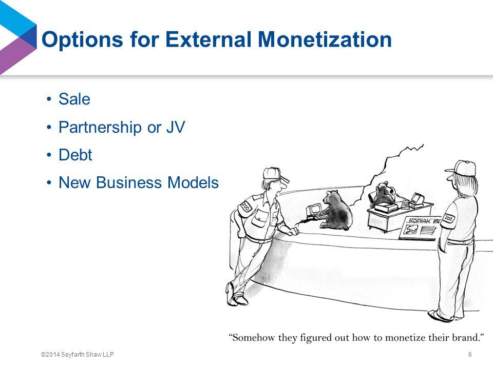 ©2014 Seyfarth Shaw LLP Options for External Monetization Sale Partnership or JV Debt New Business Models 6