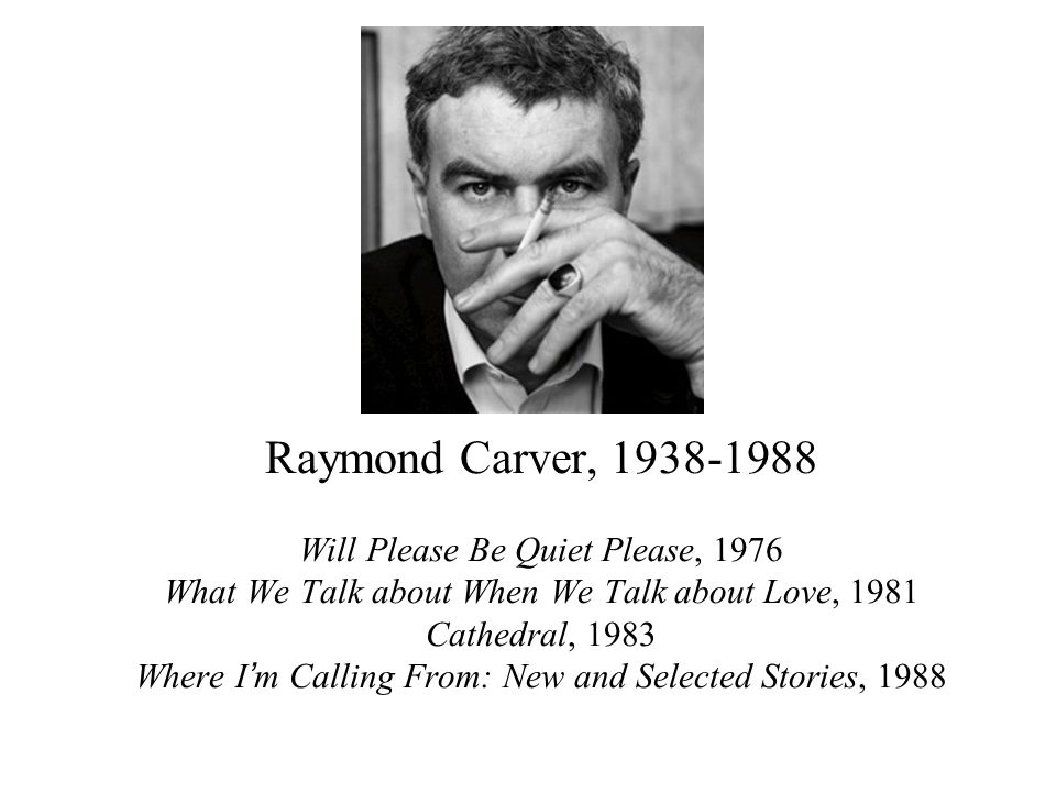 Raymond Carver, 1938-1988 Will Please Be Quiet Please, 1976 What We Talk about When We Talk about Love, 1981 Cathedral, 1983 Where I'm Calling From: New and Selected Stories, 1988
