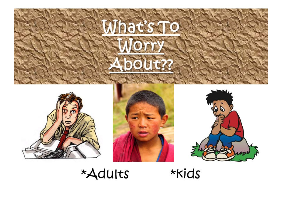 What's To Worry About?? *Adults *kids