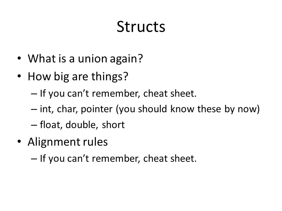 Structs What is a union again? How big are things? – If you can't remember, cheat sheet. – int, char, pointer (you should know these by now) – float,