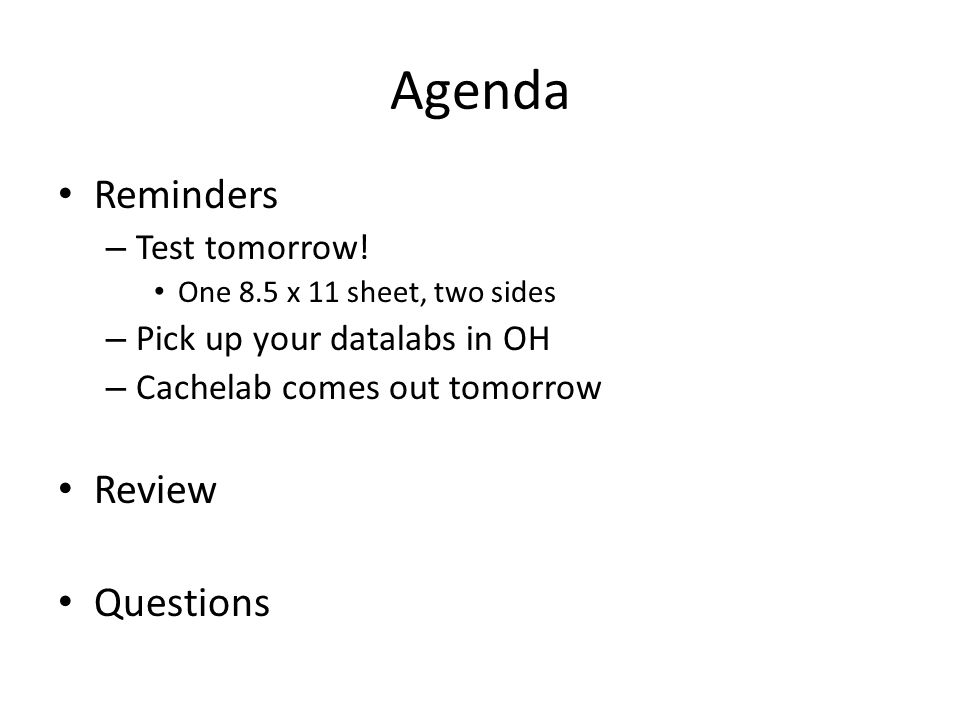 Agenda Reminders – Test tomorrow! One 8.5 x 11 sheet, two sides – Pick up your datalabs in OH – Cachelab comes out tomorrow Review Questions