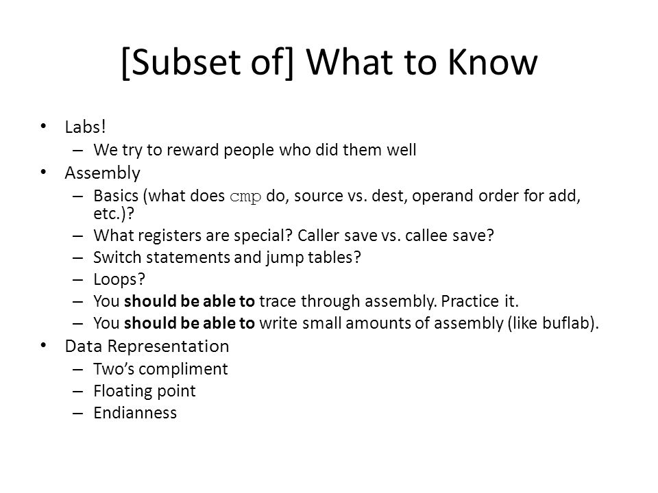 [Subset of] What to Know Labs! – We try to reward people who did them well Assembly – Basics (what does cmp do, source vs. dest, operand order for add