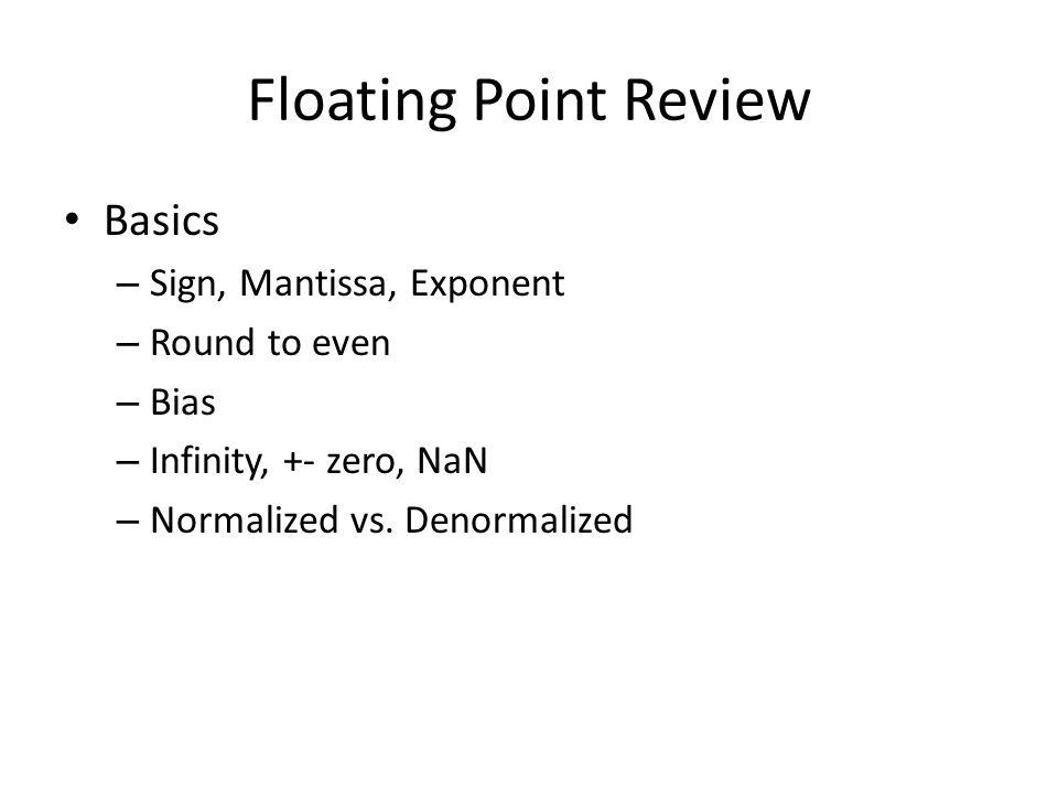 Floating Point Review Basics – Sign, Mantissa, Exponent – Round to even – Bias – Infinity, +- zero, NaN – Normalized vs.