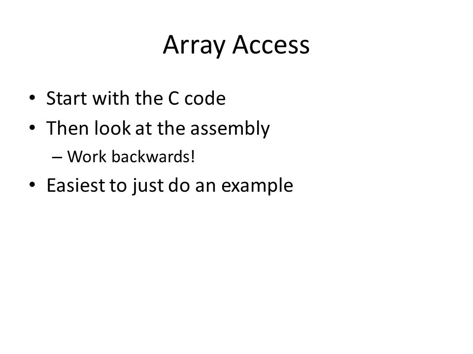 Array Access Start with the C code Then look at the assembly – Work backwards! Easiest to just do an example