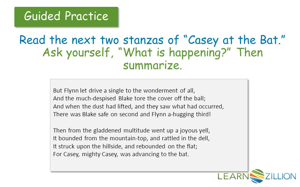 """Guided Practice Read the next two stanzas of """"Casey at the Bat."""" Ask yourself, """"What is happening?"""" Then summarize. But Flynn let drive a single to th"""