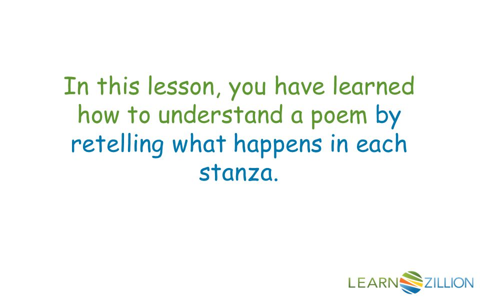 In this lesson, you have learned how to understand a poem by retelling what happens in each stanza.