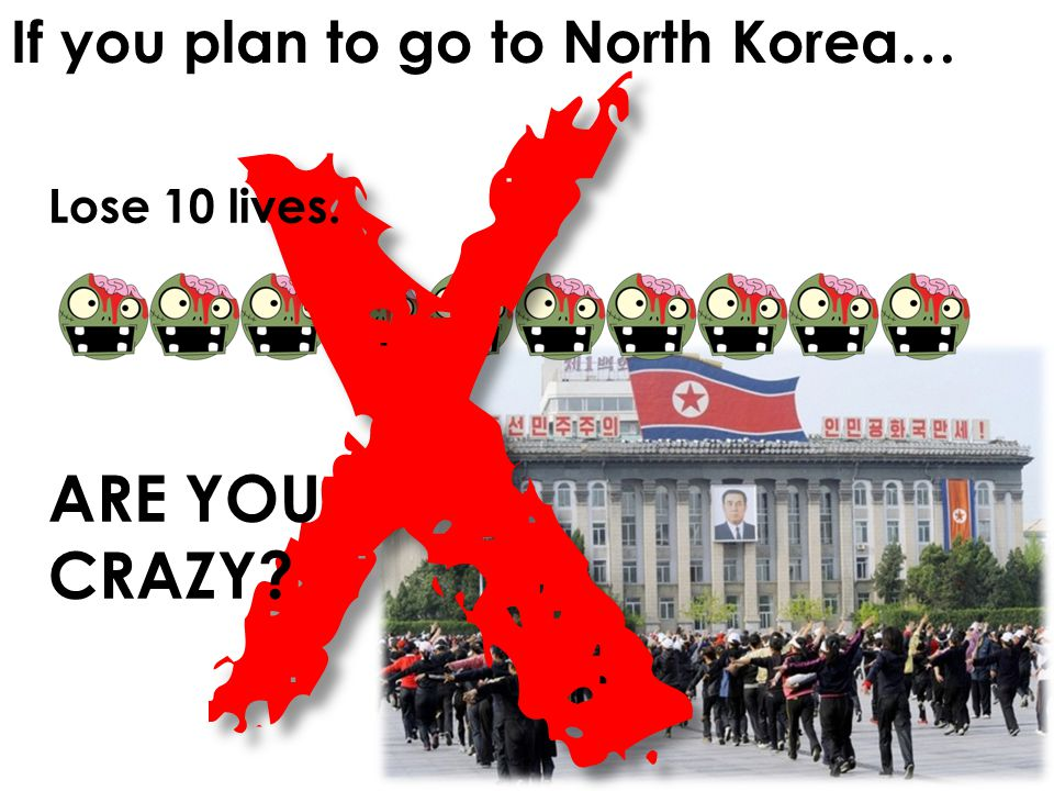 If you plan to go to North Korea…X Lose 10 lives. ARE YOU CRAZY