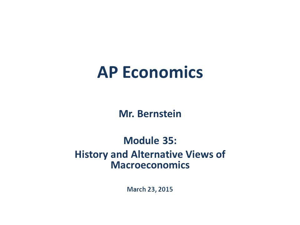 AP Economics Mr. Bernstein Module 35: History and Alternative Views of Macroeconomics March 23, 2015