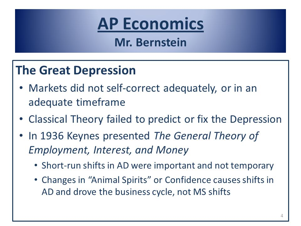 AP Economics Mr. Bernstein The Great Depression Markets did not self-correct adequately, or in an adequate timeframe Classical Theory failed to predic