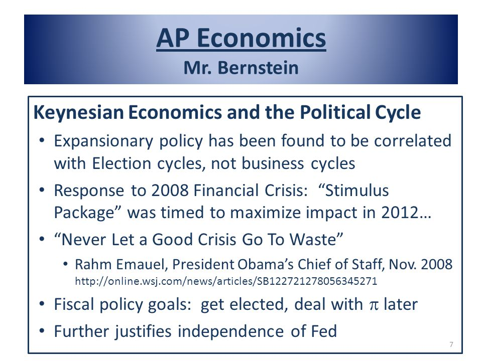 AP Economics Mr. Bernstein Keynesian Economics and the Political Cycle Expansionary policy has been found to be correlated with Election cycles, not b