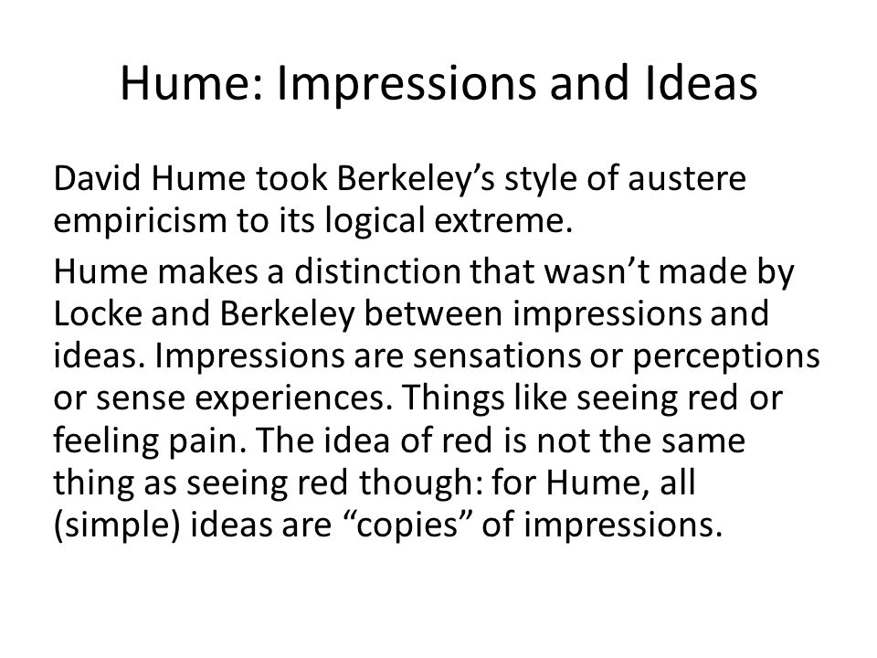 Hume: Impressions and Ideas David Hume took Berkeley's style of austere empiricism to its logical extreme. Hume makes a distinction that wasn't made b