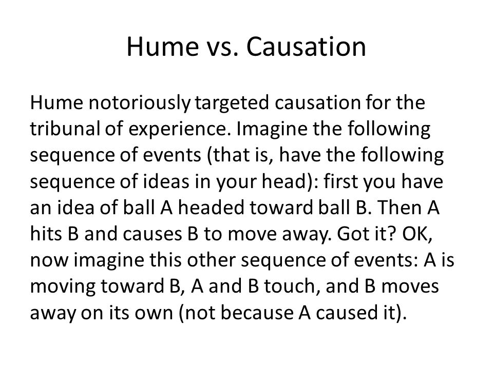 Hume vs. Causation Hume notoriously targeted causation for the tribunal of experience. Imagine the following sequence of events (that is, have the fol