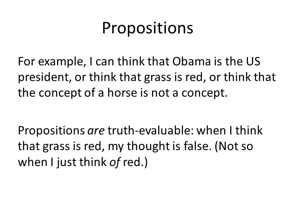 Propositions For example, I can think that Obama is the US president, or think that grass is red, or think that the concept of a horse is not a concep