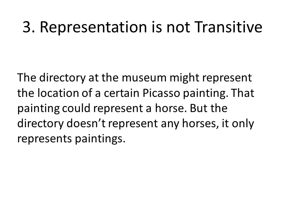 3. Representation is not Transitive The directory at the museum might represent the location of a certain Picasso painting. That painting could repres