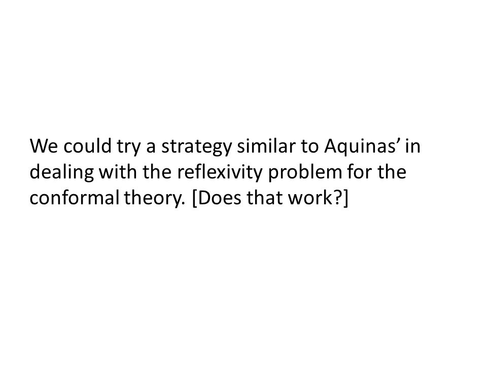 We could try a strategy similar to Aquinas' in dealing with the reflexivity problem for the conformal theory. [Does that work?]