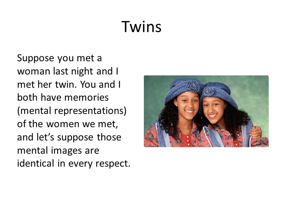 Twins Suppose you met a woman last night and I met her twin. You and I both have memories (mental representations) of the women we met, and let's supp