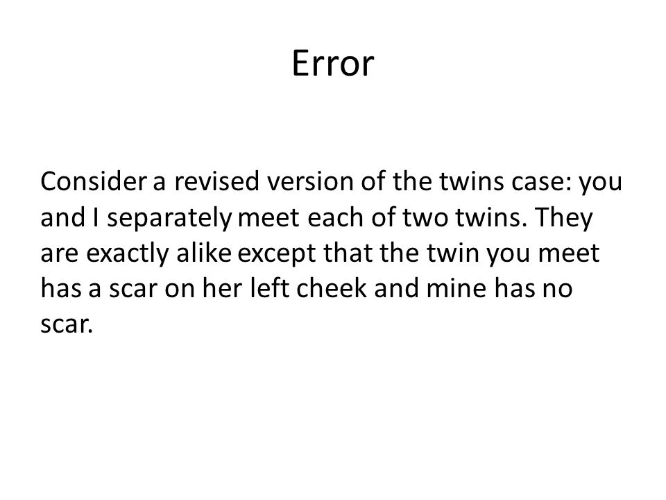 Error Consider a revised version of the twins case: you and I separately meet each of two twins. They are exactly alike except that the twin you meet