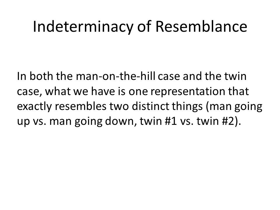 Indeterminacy of Resemblance In both the man-on-the-hill case and the twin case, what we have is one representation that exactly resembles two distinc
