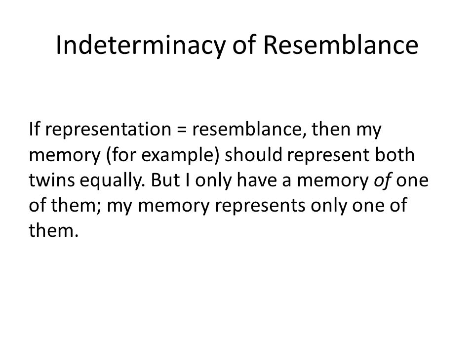 Indeterminacy of Resemblance If representation = resemblance, then my memory (for example) should represent both twins equally. But I only have a memo