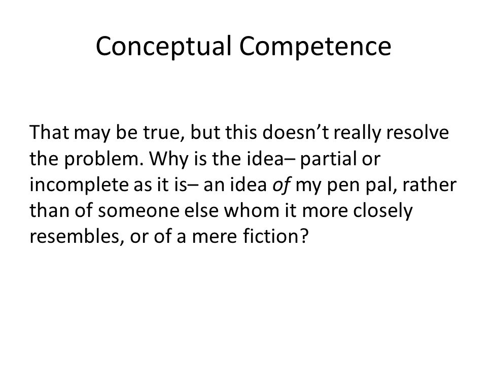 Conceptual Competence That may be true, but this doesn't really resolve the problem. Why is the idea– partial or incomplete as it is– an idea of my pe