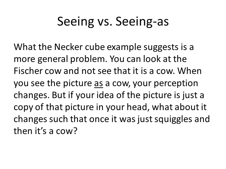 Seeing vs. Seeing-as What the Necker cube example suggests is a more general problem. You can look at the Fischer cow and not see that it is a cow. Wh