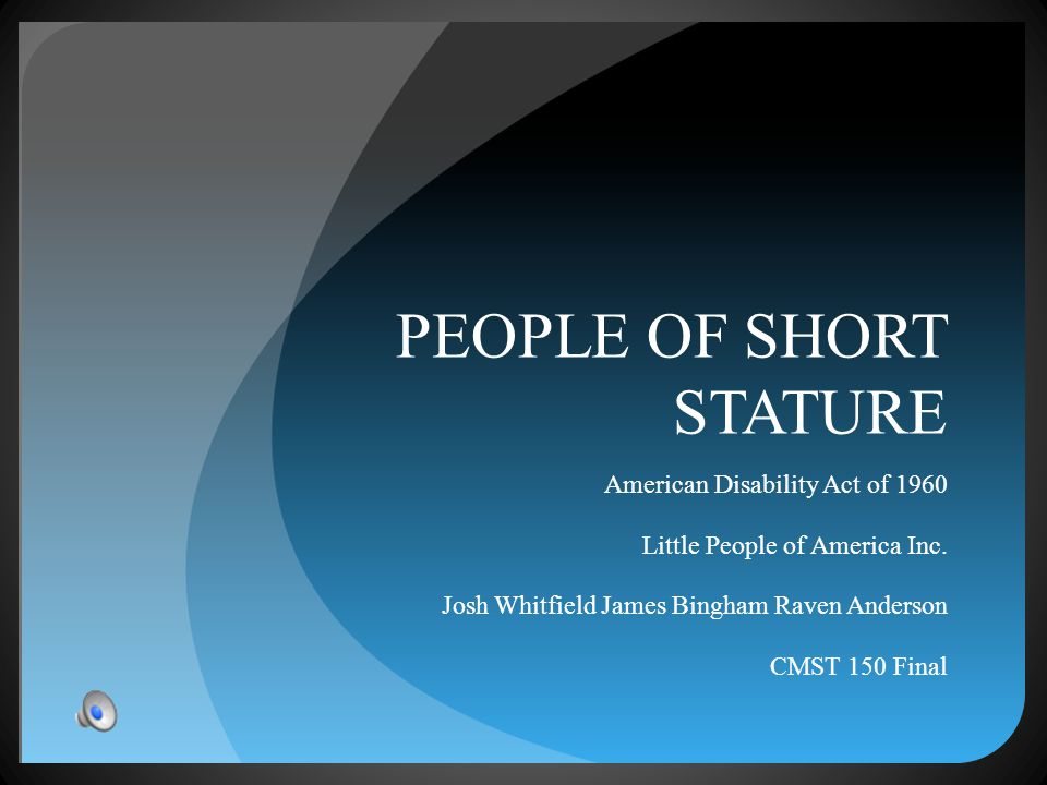 PEOPLE OF SHORT STATURE American Disability Act of 1960 Little People of America Inc. Josh Whitfield James Bingham Raven Anderson CMST 150 Final
