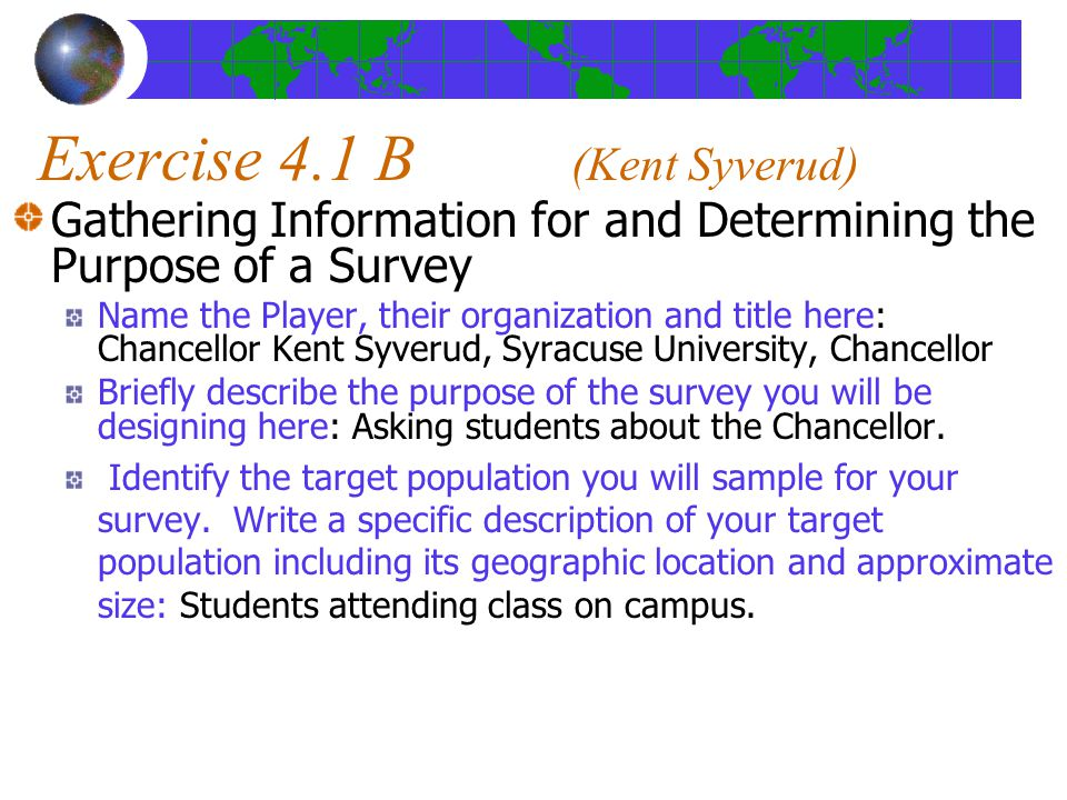 Exercise 4.1 B (Kent Syverud) Gathering Information for and Determining the Purpose of a Survey Name the Player, their organization and title here: Chancellor Kent Syverud, Syracuse University, Chancellor Briefly describe the purpose of the survey you will be designing here: Asking students about the Chancellor.