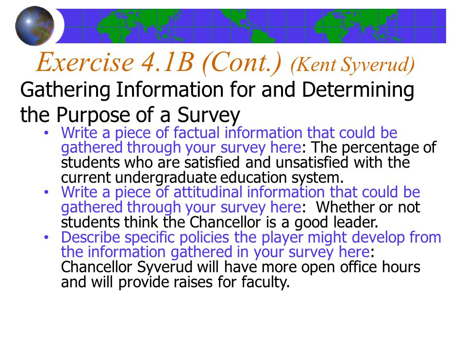 Exercise 4.1B (Cont.) (Kent Syverud) Gathering Information for and Determining the Purpose of a Survey Write a piece of factual information that could be gathered through your survey here: The percentage of students who are satisfied and unsatisfied with the current undergraduate education system.