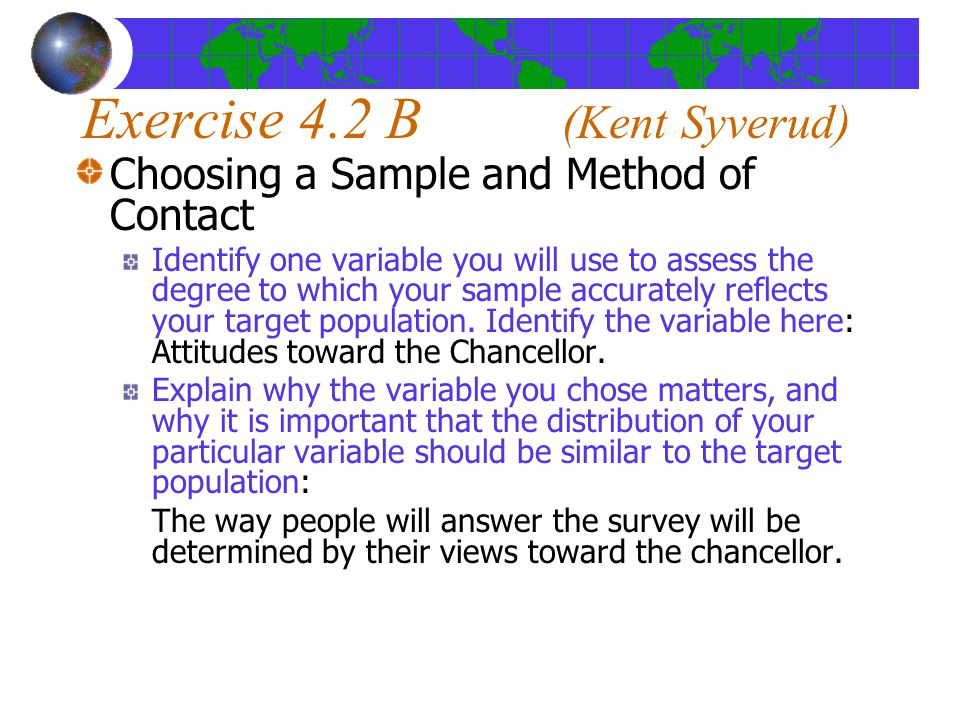 Exercise 4.2 B (Kent Syverud) Choosing a Sample and Method of Contact Identify one variable you will use to assess the degree to which your sample accurately reflects your target population.