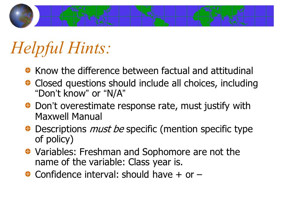 Helpful Hints: Know the difference between factual and attitudinal Closed questions should include all choices, including Don't know or N/A Don't overestimate response rate, must justify with Maxwell Manual Descriptions must be specific (mention specific type of policy) Variables: Freshman and Sophomore are not the name of the variable: Class year is.